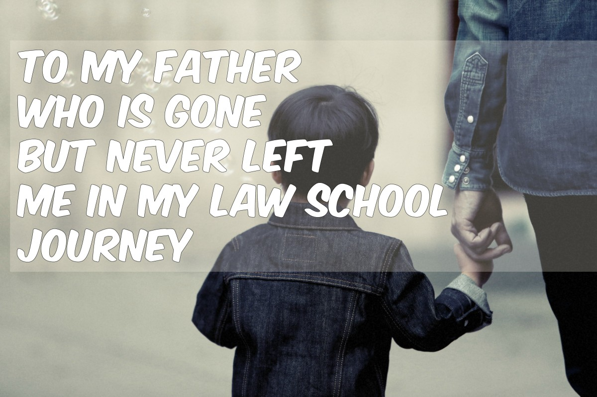 To my father who is gone but never left me in my law school journey
